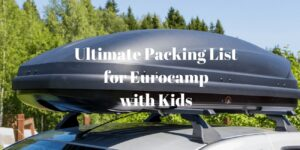 Ultimate Packing List for Eurocamp with Kids