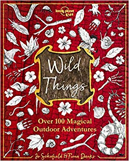 Wild Things: Over 100 Magical Outdoor Adventures by Jo Schofield and Fiona Danks (Lonely Planet Kids)