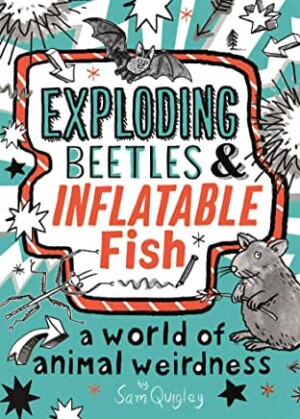 Exploding Beetles & Inflatable Fish: A World of Animal Weirdness by Sam Quigley (Macmillan Children's)