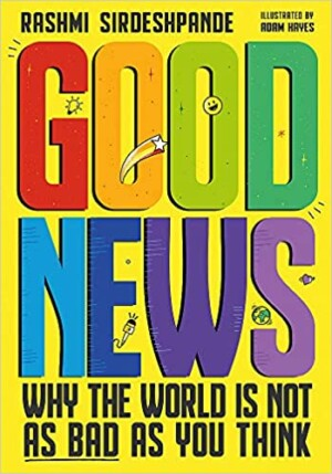 Good News: Why The World Is Not As Bad As You Think written by Rashmi Sirdeshpande, illustrated by Adam Hayes (Wren & Rook)